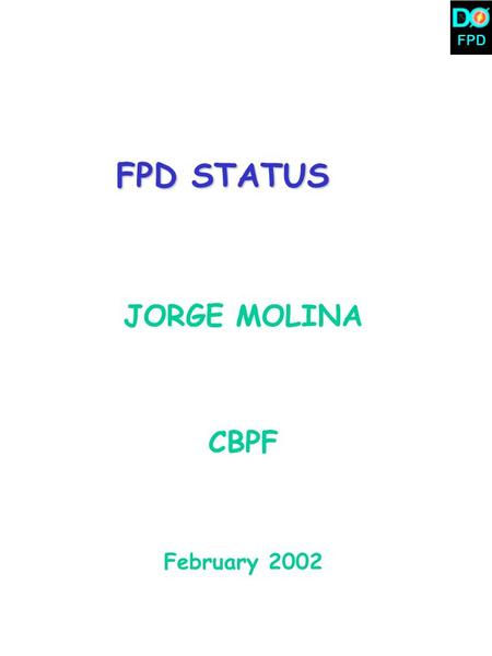 FPD FPD STATUS JORGE MOLINA CBPF February 2002. FPD  10 detector cartridges have been installed: 8 in the vertical plane, 2 at Dipole locations  We.