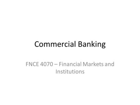 Commercial Banking FNCE 4070 – Financial Markets and Institutions.