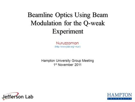 Nuruzzaman (http://www.jlab.org/~nur/) Hampton University Group Meeting 1 st November 2011 Beamline Optics Using Beam Modulation for the Q-weak Experiment.