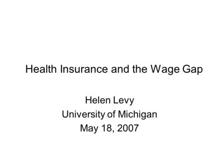 Health Insurance and the Wage Gap Helen Levy University of Michigan May 18, 2007.