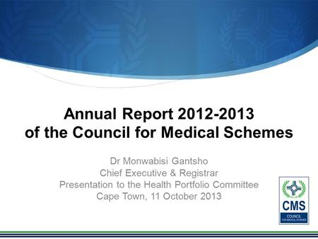 Annual Report 2012-2013 of the Council for Medical Schemes Dr Monwabisi Gantsho Chief Executive & Registrar Presentation to the Health Portfolio Committee.