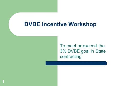 1 DVBE Incentive Workshop To meet or exceed the 3% DVBE goal in State contracting.