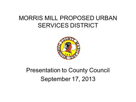 MORRIS MILL PROPOSED URBAN SERVICES DISTRICT Presentation to County Council September 17, 2013.