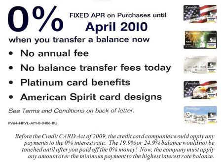 1 Before the Credit CARD Act of 2009, the credit card companies would apply any payments to the 0% interest rate. The 19.9% or 24.9% balance would not.