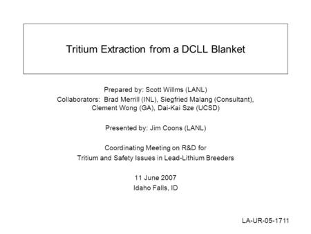 Tritium Extraction from a DCLL Blanket Prepared by: Scott Willms (LANL) Collaborators: Brad Merrill (INL), Siegfried Malang (Consultant), Clement Wong.