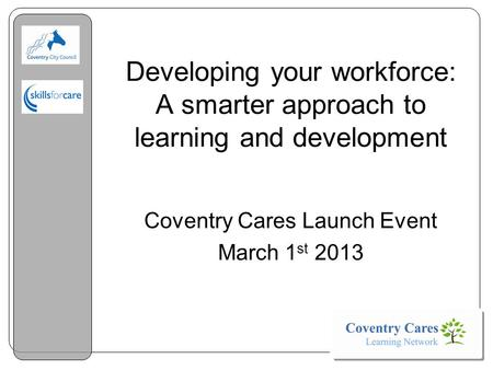 Developing your workforce: A smarter approach to learning and development Coventry Cares Launch Event March 1 st 2013.