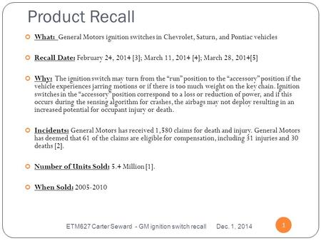 Product Recall ETM627 Carter Seward - GM ignition switch recall Dec. 1, 2014 1 What: General Motors ignition switches in Chevrolet, Saturn, and Pontiac.