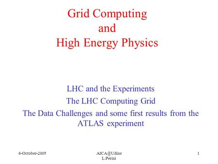 L.Perini 1 <strong>Grid</strong> Computing and High Energy Physics LHC and the Experiments The LHC Computing <strong>Grid</strong> The Data Challenges and some.