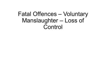 Fatal Offences – Voluntary Manslaughter – Loss of Control.