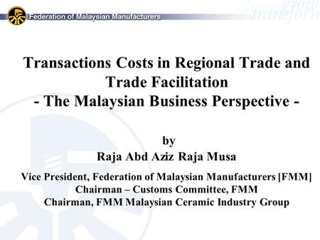 Transactions Costs in Regional Trade and Trade Facilitation - The Malaysian Business Perspective - by Raja Abd Aziz Raja Musa Vice President, Federation.