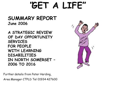 """GET A LIFE"" SUMMARY REPORT June 2006 A STRATEGIC REVIEW OF DAY OPPORTUNITY SERVICES FOR PEOPLE WITH LEARNING DISABILITIES IN NORTH SOMERSET – 2006 TO."