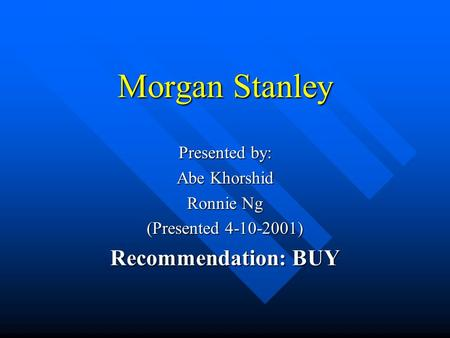 Morgan Stanley Presented by: Abe Khorshid Ronnie Ng (Presented 4-10-2001) Recommendation: BUY.