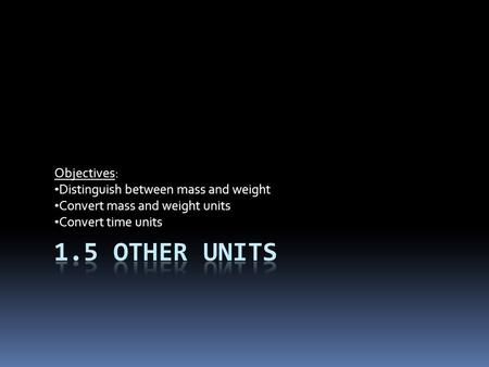 Objectives: Distinguish between mass and weight Convert mass and weight units Convert time units.