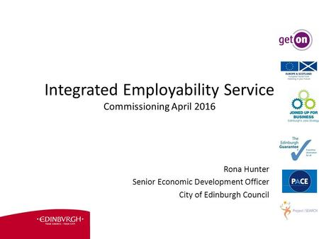Integrated Employability Service Commissioning April 2016 Rona Hunter Senior Economic Development Officer City of Edinburgh Council.