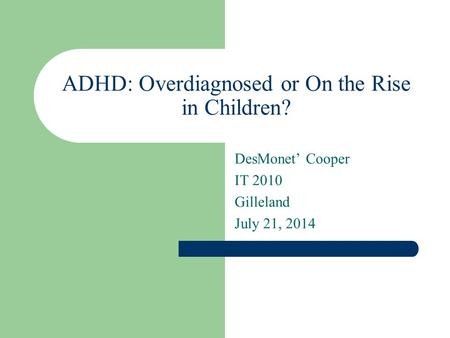 ADHD: Overdiagnosed or On the Rise in Children? DesMonet' Cooper IT 2010 Gilleland July 21, 2014.