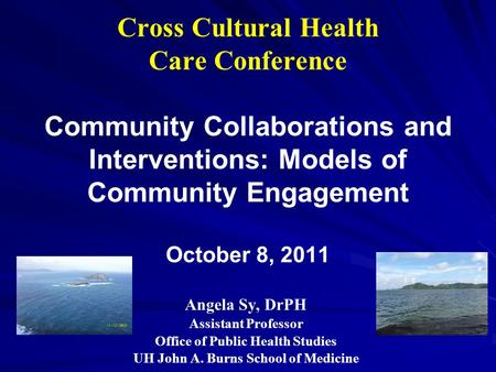 Cross Cultural Health Care Conference Community Collaborations and Interventions: Models of Community Engagement October 8, 2011 Angela Sy, DrPH Assistant.