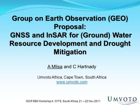 Group on Earth Observation (GEO) Proposal: GNSS and InSAR for (Ground) Water Resource Development and Drought Mitigation IGCP 565 Workshop 4, WITS, South.