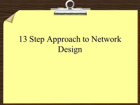 13 Step Approach to Network Design. 2 13 Steps A Systems Approach 8Conduct a feasibility Study 8Prepare a plan 8Understand the current system 8Design.