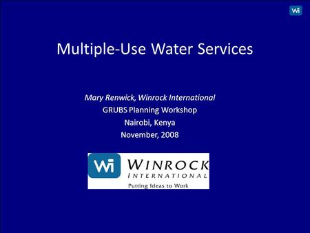 1 Multiple-Use Water Services Mary Renwick, Winrock International GRUBS Planning Workshop Nairobi, Kenya November, 2008.