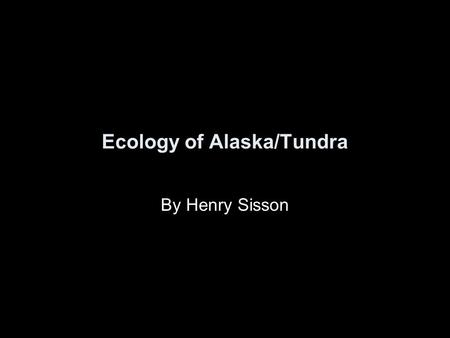 Ecology of Alaska/Tundra By Henry Sisson. Tundra Region The Tundra ecosystems are treeless regions found in the Arctic and on the tops of mountains, where.