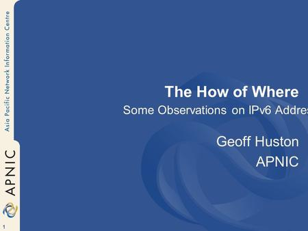 1 The How of Where Geoff Huston APNIC Some Observations on IPv6 Addresses.