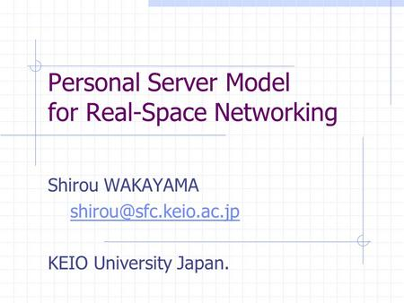 Personal Server Model for Real-Space Networking Shirou WAKAYAMA KEIO University Japan.
