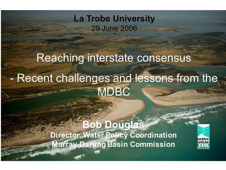 Bob Douglas Director, Water Policy Coordination Murray-Darling Basin Commission La Trobe University 29 June 2006 Reaching interstate consensus - Recent.