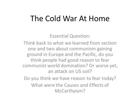 The Cold War At Home Essential Question: Think back to what we learned from section one and two about communism gaining ground in Europe and the Pacific,