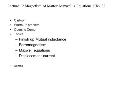 Lecture 12 Magnetism of Matter: Maxwell's Equations Chp. 32 Cartoon Warm-up problem Opening Demo Topics –Finish up Mutual inductance –Ferromagnetism –Maxwell.