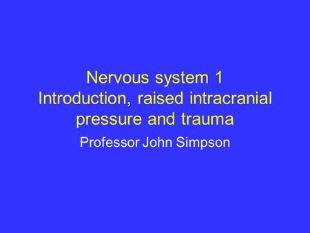 Nervous system 1 Introduction, raised intracranial pressure and trauma Professor John Simpson.
