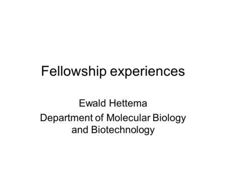 Fellowship experiences Ewald Hettema Department of Molecular Biology and Biotechnology.