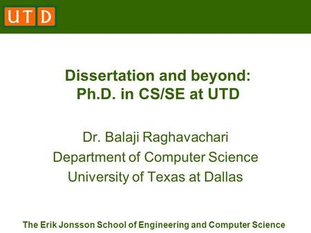 The Erik Jonsson School of Engineering and Computer Science Dissertation and beyond: Ph.D. in CS/SE at UTD Dr. Balaji Raghavachari Department of Computer.