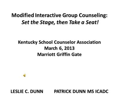 Modified Interactive Group Counseling: Set the Stage, then Take a Seat! Kentucky School Counselor Association March 6, 2013 Marriott Griffin Gate LESLIE.