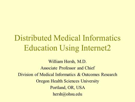 Distributed Medical Informatics Education Using Internet2 William Hersh, M.D. Associate Professor and Chief Division of Medical Informatics & Outcomes.