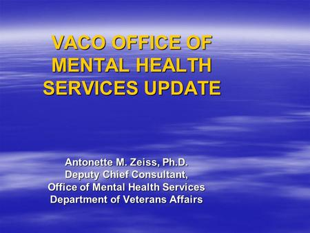 VACO OFFICE OF MENTAL HEALTH SERVICES UPDATE Antonette M. Zeiss, Ph.D. Deputy Chief Consultant, Office of Mental Health Services Department of Veterans.