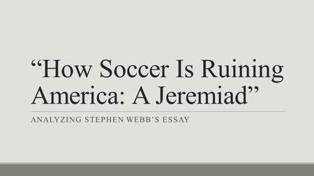 """How Soccer Is Ruining America: A Jeremiad"" ANALYZING STEPHEN WEBB'S ESSAY."
