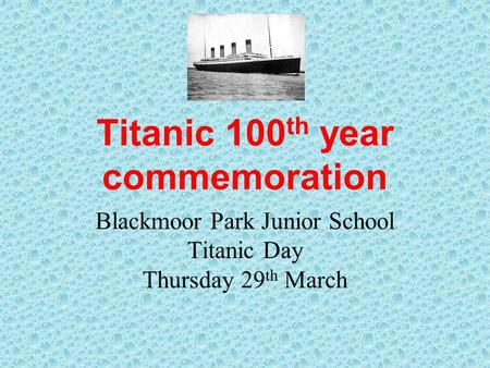 Titanic 100 th year commemoration Blackmoor Park Junior School Titanic Day Thursday 29 th March.