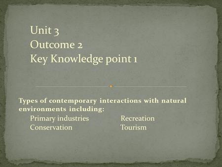 Unit 3 Outcome 2 Key Knowledge point 1 Types of contemporary interactions with natural environments including: Primary industries Recreation Conservation.