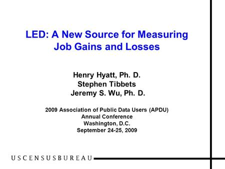 LED: A New Source for Measuring Job Gains and Losses Henry Hyatt, Ph. D. Stephen Tibbets Jeremy S. Wu, Ph. D. 2009 Association of Public Data Users (APDU)