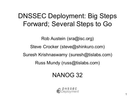 1 DNSSEC Deployment: Big Steps Forward; Several Steps to Go NANOG 32 Deployment D N S S E C Rob Austein Steve Crocker