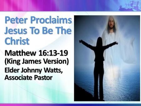Peter Proclaims Jesus To Be The Christ Matthew 16:13-19 (King James Version) Elder Johnny Watts, Associate Pastor.