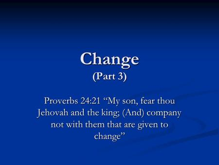 "Change (Part 3) Proverbs 24:21 ""My son, fear thou Jehovah and the king; (And) company not with them that are given to change"""