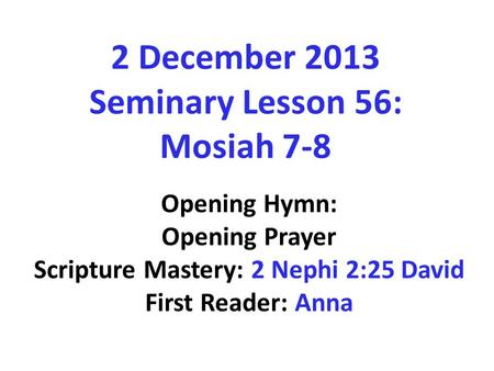 2 December 2013 Seminary Lesson 56: Mosiah 7-8 Opening Hymn: Opening Prayer Scripture Mastery: 2 Nephi 2:25 David First Reader: Anna.