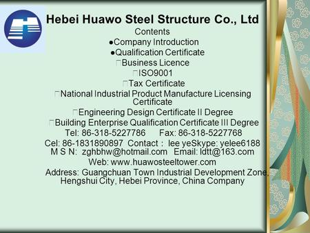 Hebei Huawo Steel Structure Co., Ltd Contents ●Company Introduction ●Qualification Certificate ★ Business Licence ★ ISO9001 ★ Tax Certificate ★ National.