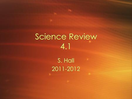 Science Review 4.1 S. Hall 2011-2012 S. Hall 2011-2012.