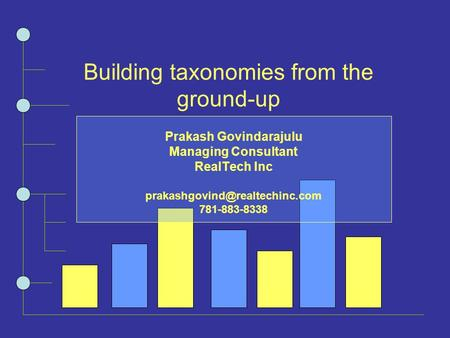 Building taxonomies from the ground-up Prakash Govindarajulu Managing Consultant RealTech Inc 781-883-8338.