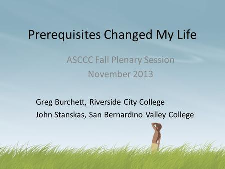 Prerequisites Changed My Life ASCCC Fall Plenary Session November 2013 Greg Burchett, Riverside City College John Stanskas, San Bernardino Valley College.