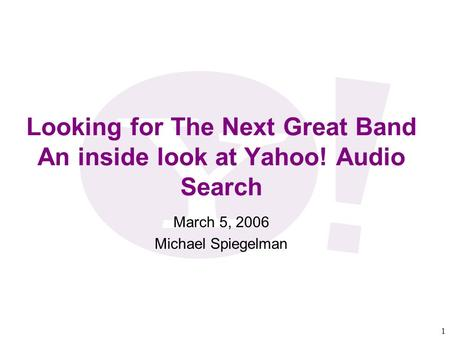1 Looking for The Next Great Band An inside look at Yahoo! Audio Search March 5, 2006 Michael Spiegelman.