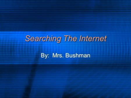 Searching The Internet By: Mrs. Bushman. How Do You Search Decide what you are looking for Remember: Garbage in, Garbage out.