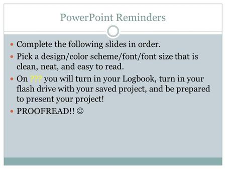 PowerPoint Reminders Complete the following slides in order. Pick a design/color scheme/font/font size that is clean, neat, and easy to read. On ??? you.